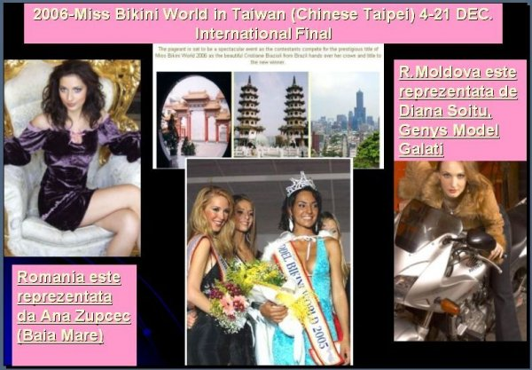 2006-Miss Bikini World in Taiwan (Chinese Taipei) 4-21 DEC. International Final. Romania este reprezentata da Ana Zupcec si R.Moldova de Diana Soitu, model al agentiei Genys Model Galati